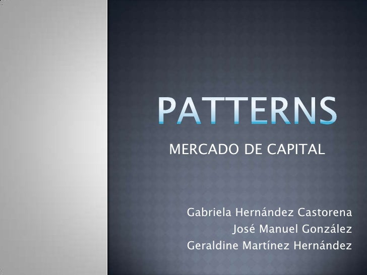 PATTERNS<br />MERCADO DE CAPITAL<br />Gabriela Hernández Castorena<br />José Manuel González<br />Geraldine Martínez Herná...