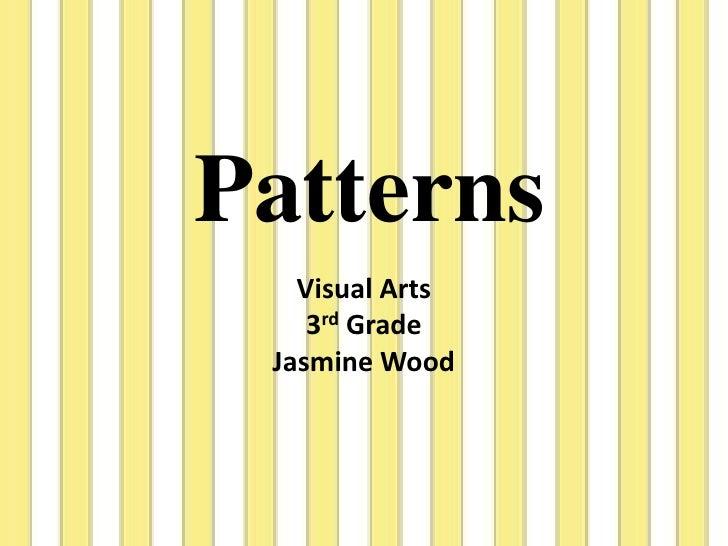 Patterns<br />Visual Arts<br />3rd Grade<br />Jasmine Wood<br />