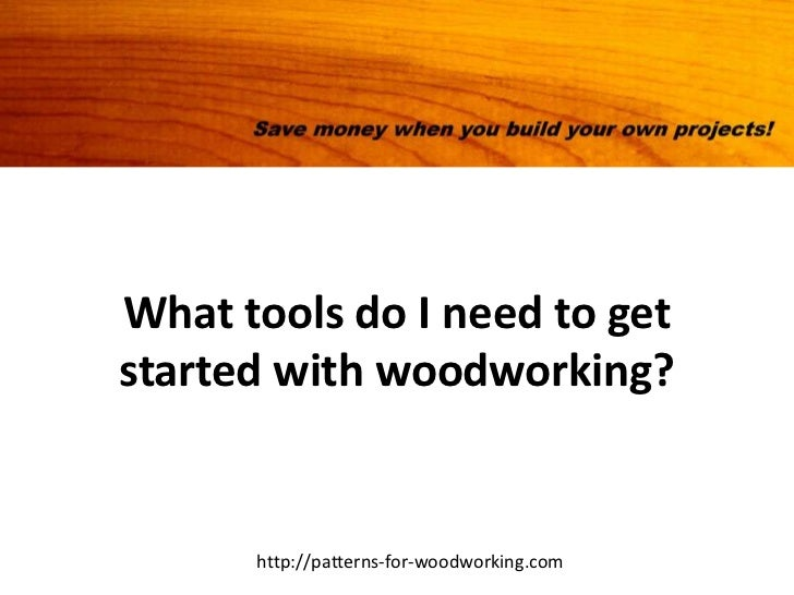 What tools do I need to getstarted with woodworking?      http://patterns-for-woodworking.com