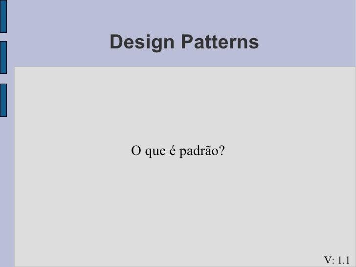 <ul><ul><li>Design Patterns </li></ul></ul><ul><ul><li>O que é padrão? </li></ul></ul>V: 1.1