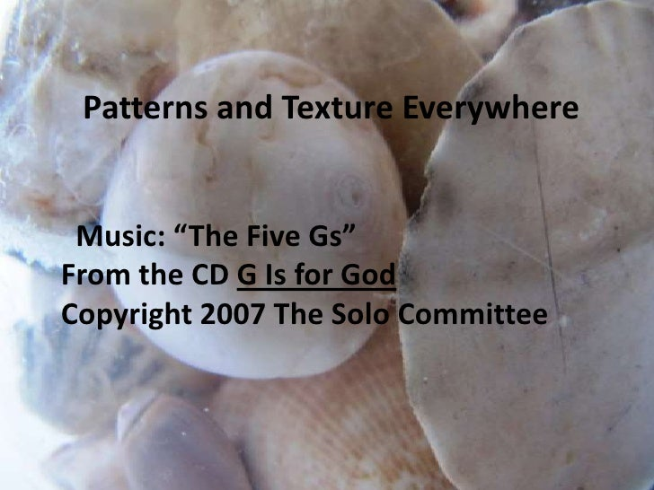 "Patterns and Texture Everywhere<br />  Music: ""The Five Gs""<br />From the CD G Is for God<br />Copyright 2007 The Solo Com..."