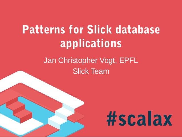 Patterns for Slick database applications Jan Christopher Vogt, EPFL Slick Team  #scalax