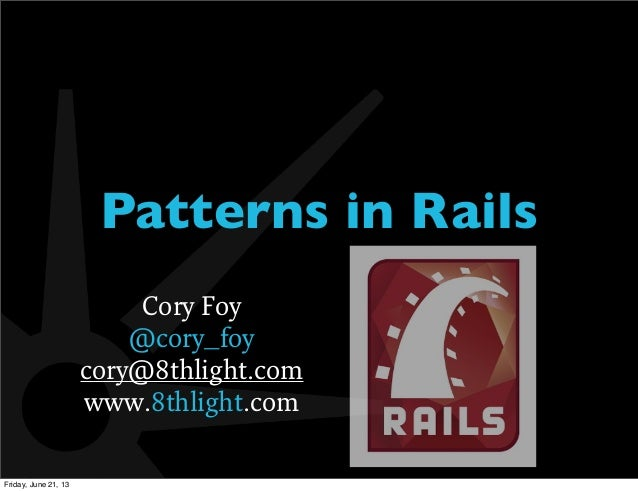 Patterns in RailsCory Foy@cory_foycory@8thlight.comwww.8thlight.comFriday, June 21, 13