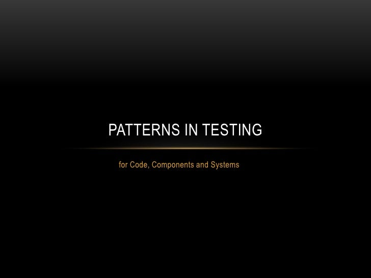 for Code, Components and Systems<br />Patterns In Testing<br />