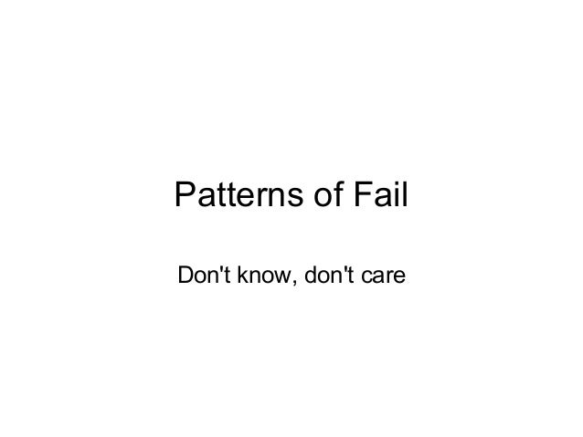 Patterns of Fail Don't know, don't care