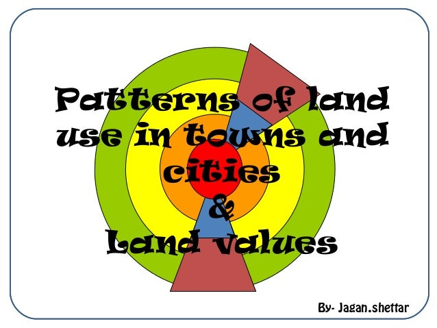 Patterns of land use in towns and cities & Land values By- Jagan.shettar