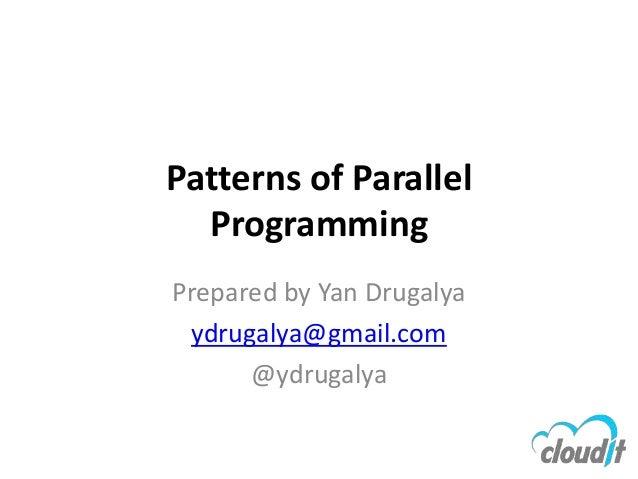 Patterns of Parallel  ProgrammingPrepared by Yan Drugalya ydrugalya@gmail.com      @ydrugalya
