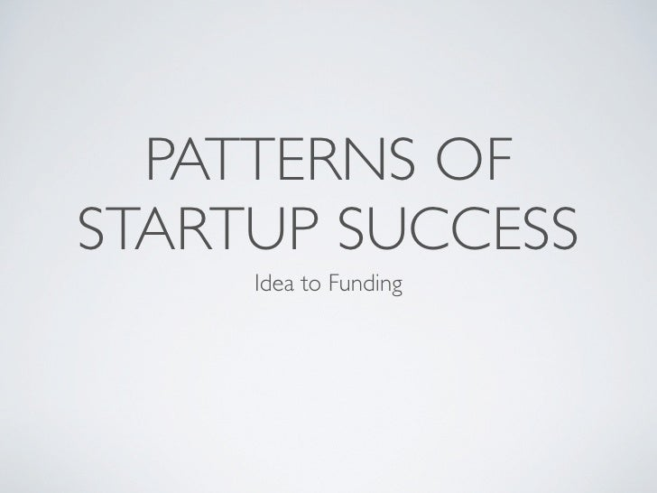 PATTERNS OF STARTUP SUCCESS      Idea to Funding
