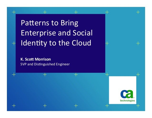 Pa#erns	  to	  Bring	  Enterprise	  and	  Social	  Iden5ty	  to	  the	  Cloud	  SVP	  and	  Dis5nguished	  Engineer	  K.	 ...