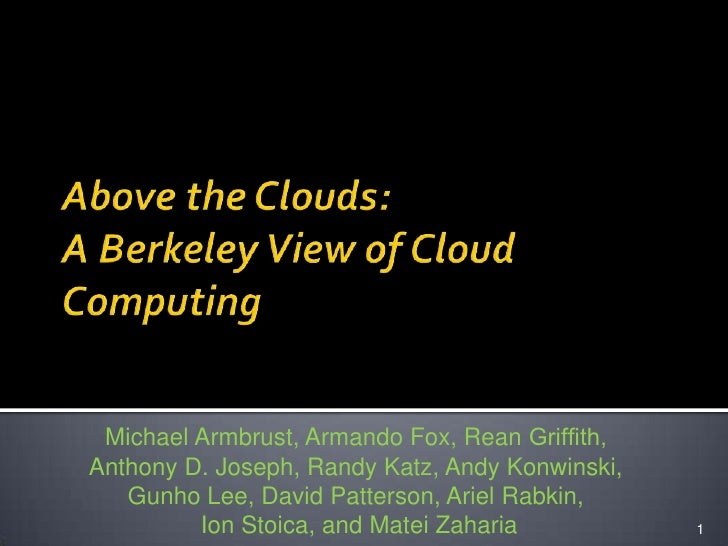 Above the Clouds:A Berkeley View of Cloud Computing<br />1<br />Michael Armbrust, Armando Fox, Rean Griffith, <br />Anthony...