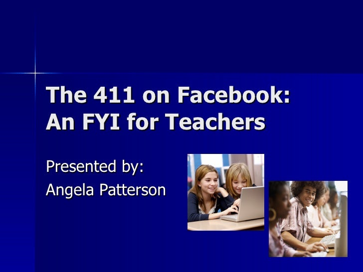 The 411 on Facebook:  An FYI for Teachers Presented by: Angela Patterson