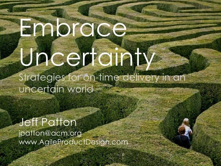 Embrace  Uncertainty Strategies for on-time delivery in an uncertain world Jeff Patton [email_address] www.AgileProductDes...