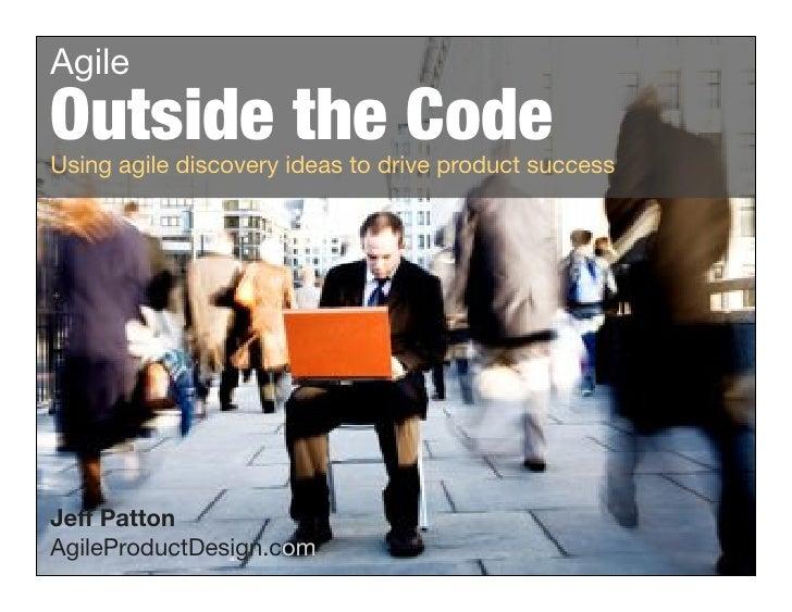 "Agile  Outside the Code  Using agile discovery ideas to drive product success      Jeff Patton  AgileProductDesign.com !""#..."