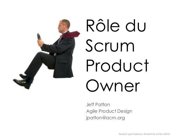 Rôle du Scrum Product Owner Jeff Patton Agile Product Design jpatton@acm.org Traduit par Fabrice Aimetti le 6-Fév-2010