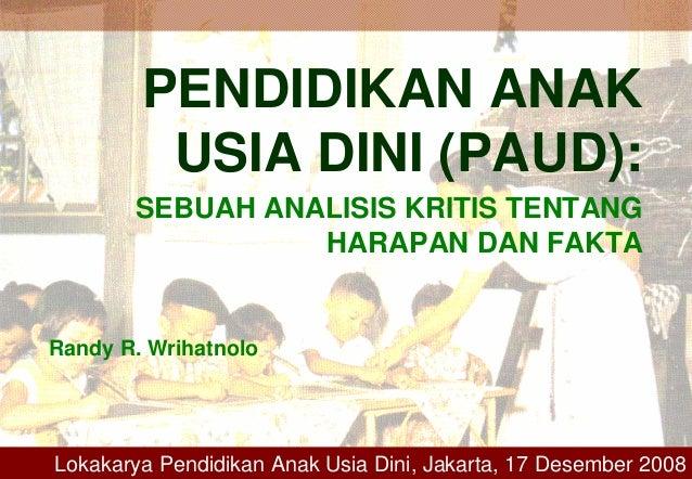 PENDIDIKAN ANAK USIA DINI (PAUD): SEBUAH ANALISIS KRITIS TENTANG HARAPAN DAN FAKTA Randy R. Wrihatnolo Lokakarya Pendidika...