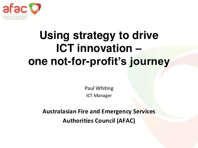 Using strategy to driveICT innovation –one not-for-profit's journeyPaul WhitingICT ManagerAustralasian Fire and Emergency ...