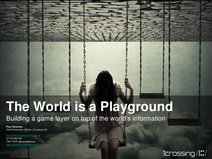 The World is a PlaygroundBuilding a game layer on top of the world's informationPaul DolemanChief Executive Officer, iCros...