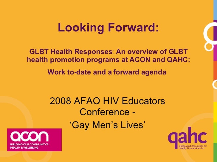 Looking Forward: GLBT Health Responses :  An overview of GLBT health promotion programs at ACON and QAHC: Work to-date and...