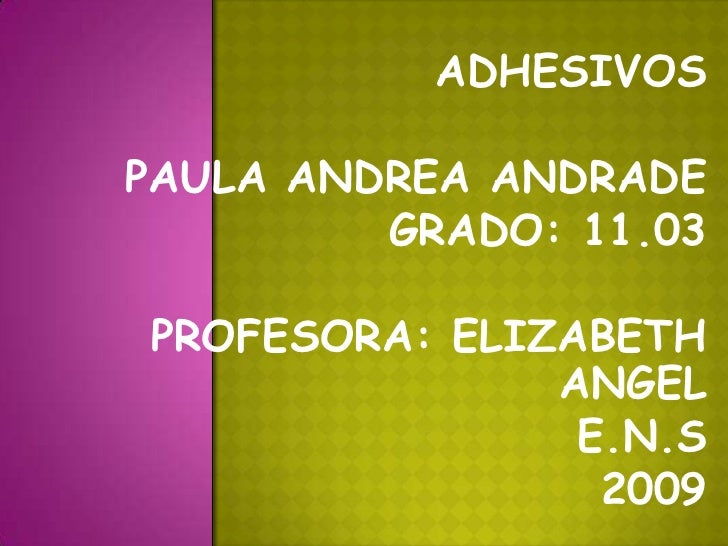 ADHESIVOS<br />PAULA ANDREA ANDRADE<br />GRADO: 11.03<br />PROFESORA: ELIZABETH ANGEL<br />E.N.S<br />2009<br />