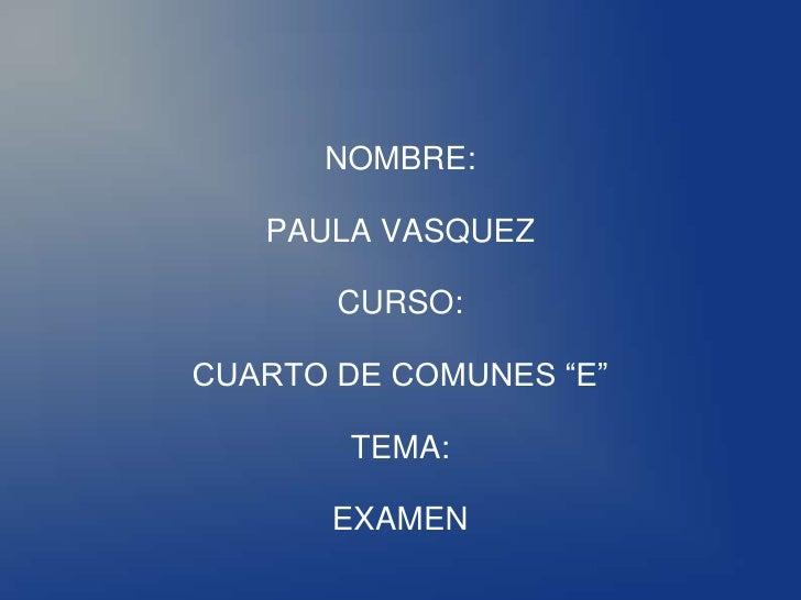 """NOMBRE:     PAULA VASQUEZ         CURSO:  CUARTO DE COMUNES """"E""""          TEMA:         EXAMEN"""
