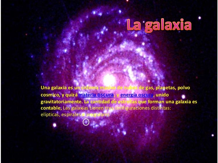 Una galaxia es un sistema masivo de nubes de gas, planetas, polvocosmico, y quizá materia oscura, y energía oscura, unidog...