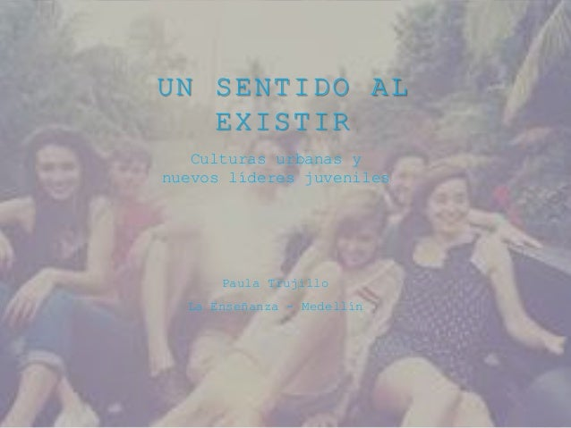 UN SENTIDO AL  EXISTIR  Culturas urbanas y  nuevos líderes juveniles  Paula Trujillo  La Enseñanza - Medellín