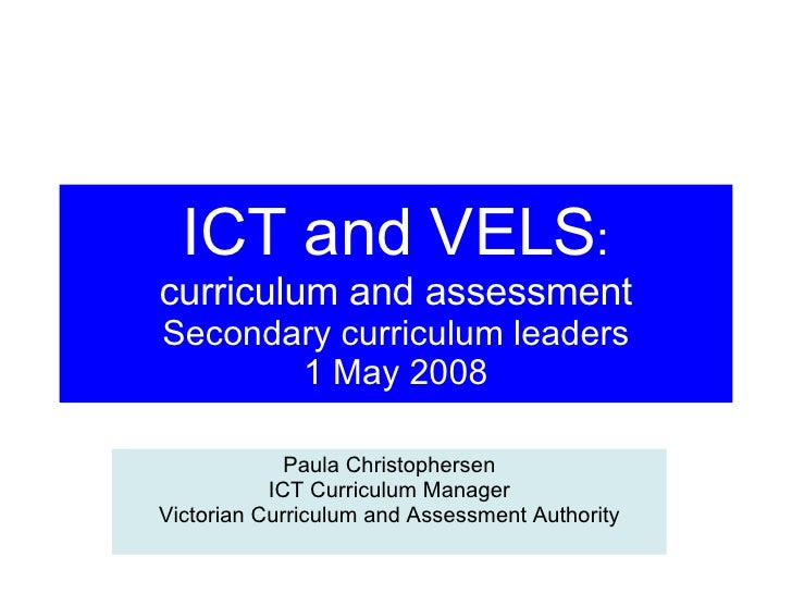 ICT and VELS : curriculum and assessment Secondary curriculum leaders 1 May 2008 Paula Christophersen ICT Curriculum Manag...