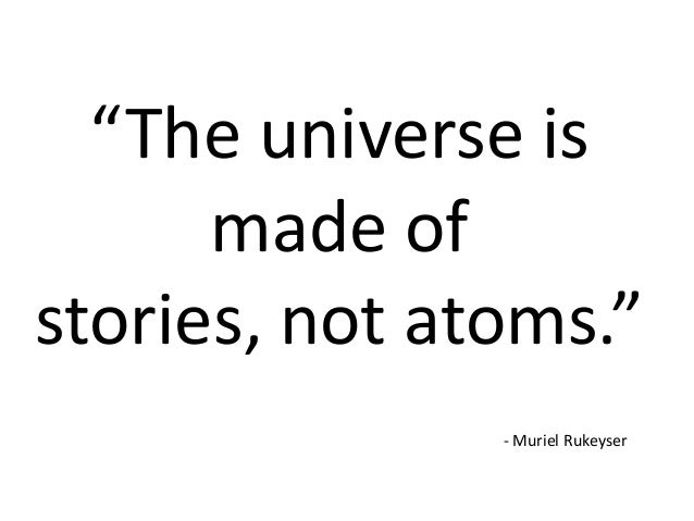 """The universe is made of stories, not atoms."" - Muriel Rukeyser"