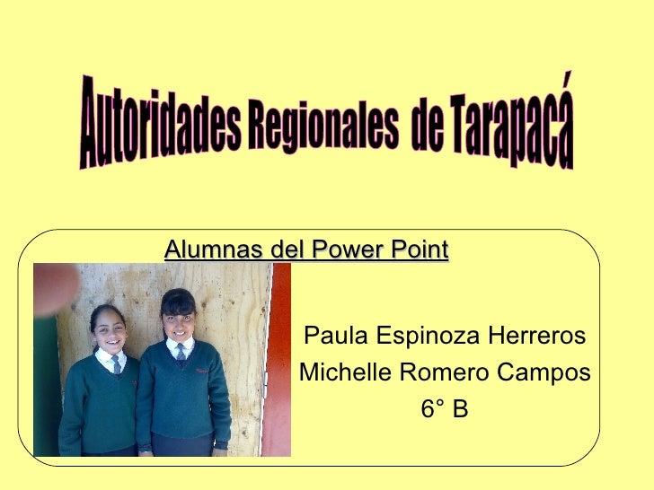 Paula Espinoza Herreros Michelle Romero Campos 6° B Autoridades Regionales  de Tarapacá Alumnas del Power Point