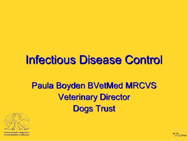 Infectious Disease Control Paula Boyden BVetMed MRCVS       Veterinary Director          Dogs Trust