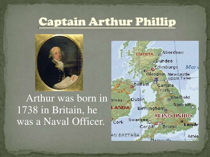 Captain Arthur Phillip<br />      Arthur was born in 1738 in Britain, he was a Naval Officer.<br />