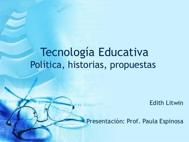 Tecnología Educativa Política, historias, propuestas Edith Litwin Presentación: Prof. Paula Espinosa