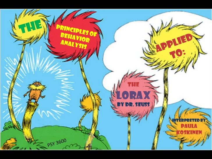 The<br />Principles of Behavior Analysis<br />Applied To:<br />TheLoraxBy Dr. Seuss<br />Interpreted by Paula Koskinen<br ...