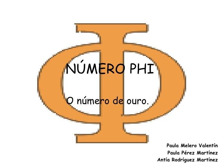 NÚMERO PHI  O número de ouro.                            Paula Melero Valentín                         Paula Pérez Martíne...