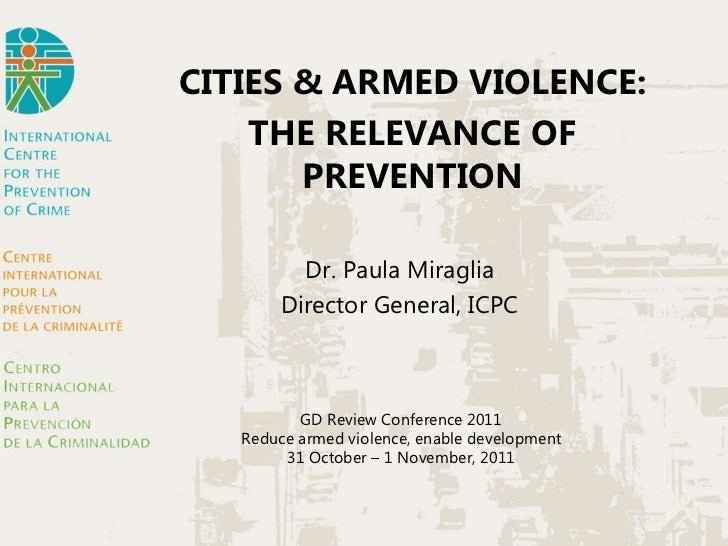 CITIES & ARMED VIOLENCE: THE RELEVANCE OF PREVENTION Dr. Paula Miraglia Director General, ICPC GD Review Conference 2011 R...