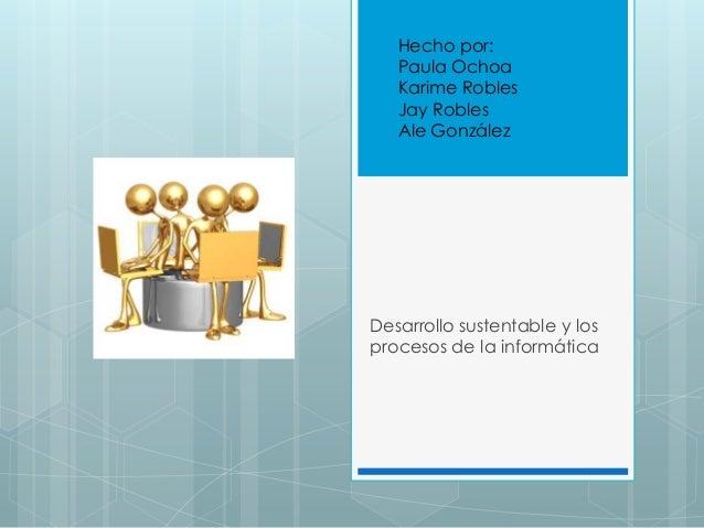 Desarrollo sustentable y los procesos de la informática Hecho por: Paula Ochoa Karime Robles Jay Robles Ale González