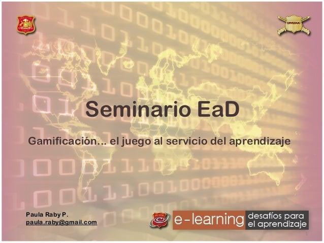 Seminario EaD Gamificación... el juego al servicio del aprendizaje  Paula Raby P. paula.raby@gmail.com 1