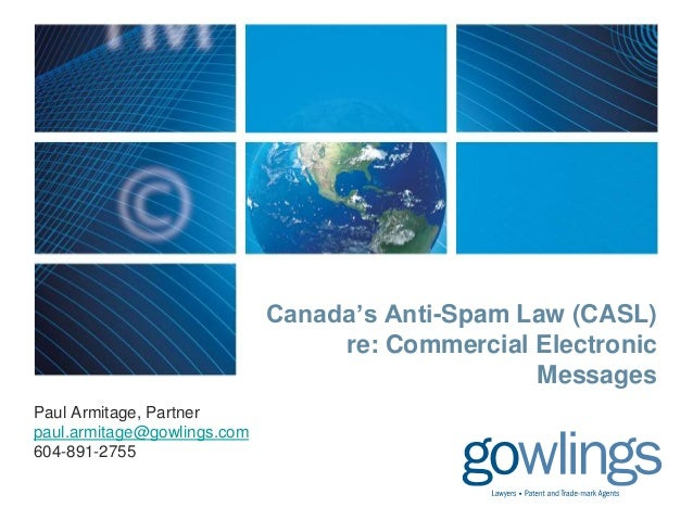 Canada's Anti-Spam Law (CASL) re: Commercial Electronic Messages Paul Armitage, Partner paul.armitage@gowlings.com 604-891...