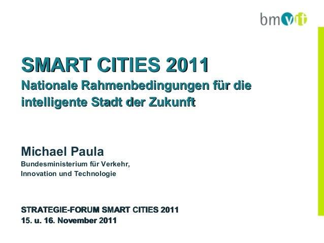 SMART CITIES 2011Nationale Rahmenbedingungen für dieintelligente Stadt der ZukunftMichael PaulaBundesministerium für Verke...