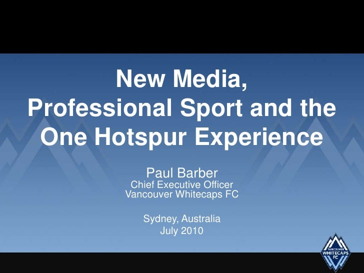 New Media,Professional Sport and the One Hotspur Experience<br />Paul BarberChief Executive OfficerVancouver Whitecaps FC<...