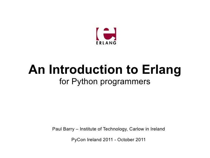 An Introduction to Erlang      for Python programmers   Paul Barry – Institute of Technology, Carlow in Ireland           ...