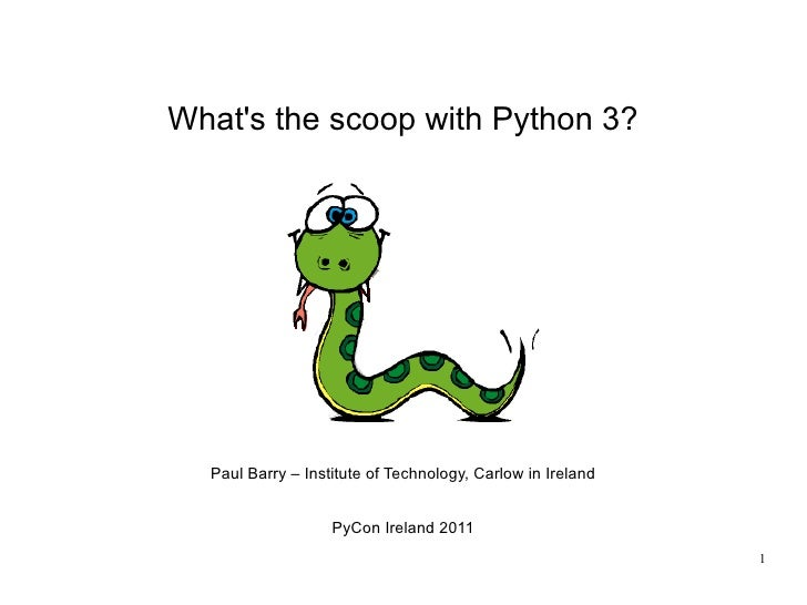 Whats the scoop with Python 3?  Paul Barry – Institute of Technology, Carlow in Ireland                   PyCon Ireland 20...
