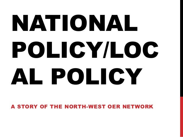 NATIONAL POLICY/LOC AL POLICY A STORY OF THE NORTH-WEST OER NETWORK