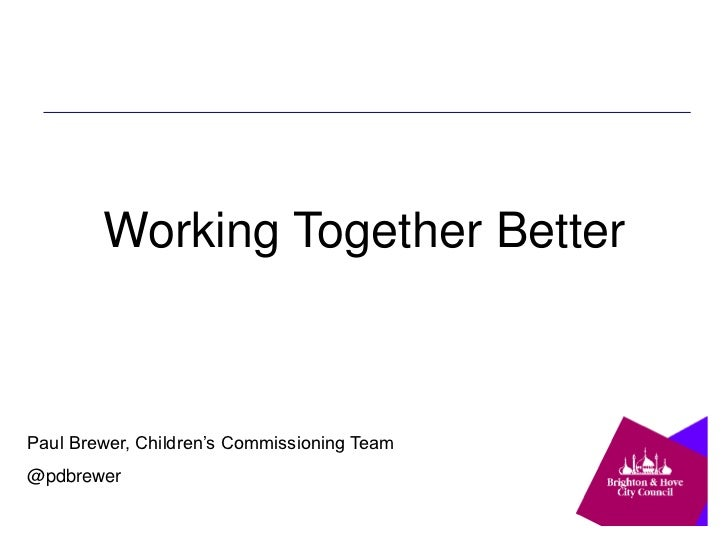 Working Together BetterPaul Brewer, Children's Commissioning Team@pdbrewer