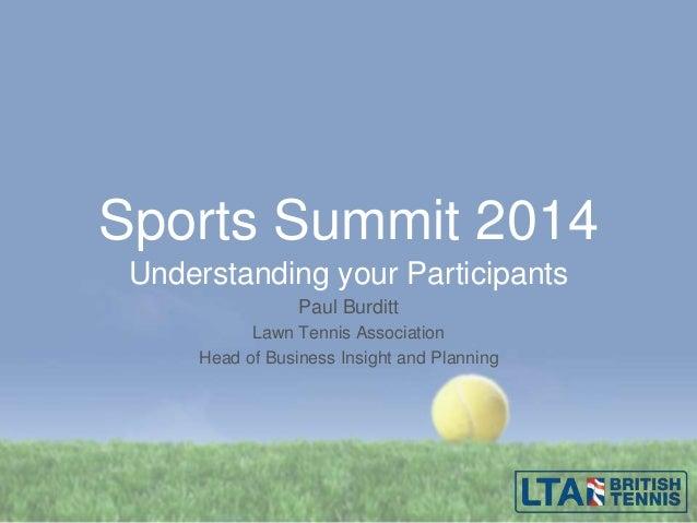 Sports Summit 2014 Understanding your Participants Paul Burditt Lawn Tennis Association Head of Business Insight and Plann...