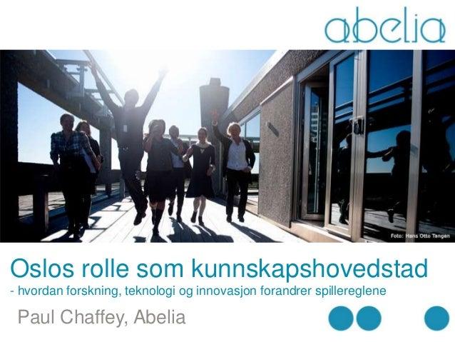 Oslos rolle som kunnskapshovedstad- hvordan forskning, teknologi og innovasjon forandrer spillereglene Paul Chaffey, Abelia