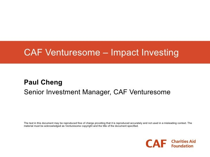 CAF Venturesome – Impact Investing Paul Cheng Senior Investment Manager, CAF Venturesome The text in this document may be ...