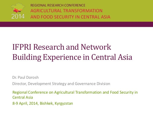 REGIONAL RESEARCH CONFERENCE AGRICULTURAL TRANSFORMATION AND FOOD SECURITY IN CENTRAL ASIA IFPRI Research and Network Buil...