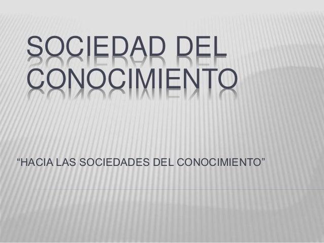 """SOCIEDAD DEL  CONOCIMIENTO  """"HACIA LAS SOCIEDADES DEL CONOCIMIENTO"""""""