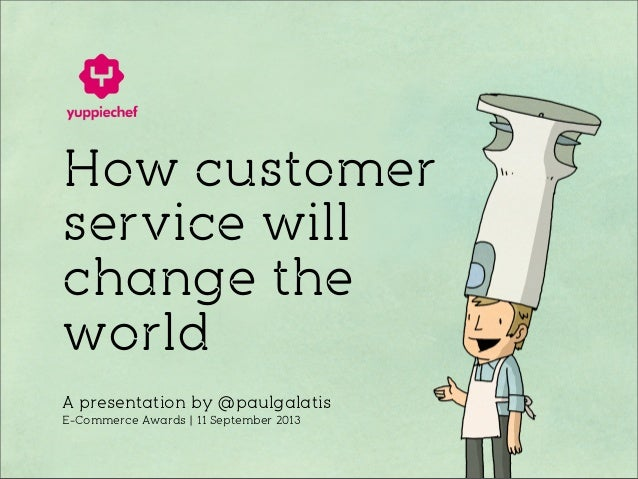 How customer service will change the world A presentation by @paulgalatis E-Commerce Awards | 11 September 2013